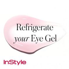 20 Timeless Skin-Care Tips   InStyle.com Refrigerate Your Eye Gel: Keep cool overnight and apply to cleansed skin in the morning. The chilly temps work with the gel to reduce puffiness.