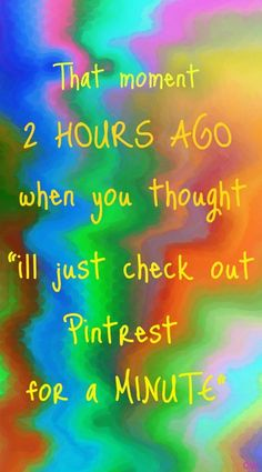 and you have lots of minutes to enjoy and learn something new everyday!  Thank you PINTEREST!