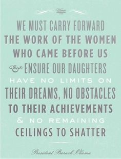 We must carry forward the work of the women who came before us and ensure out daughters have no limits on their dreams, no obstacles to their achievements and no remaining ceilings to shatter.