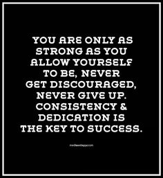 You are only as strong as you allow yourself to be. Never get discouraged. Never give up. Consistency and dedication is the key to success.