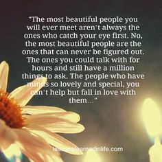 """The most beautiful people you will ever meet aren't always the ones who catch your eye first. No, the most beautiful people are the ones th..."