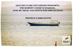 """""""Cada día es un paso más desde el nacimiento, un momento más cerca de la despedida. Como viajamos este camino es nuestra propia decisión."""""""
