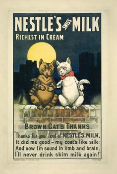 ¤ Nestle's Swiss Milk.Richest in cream. Brown cat's thanks Thanks for your feed of Nestlé milk. It did me good - my coat's like silk : And now I'm sound in limb and brain, I'll never drink skim milk again !