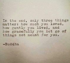 """""""In the end ,only three things matter how much you LOVED, how much you LIVED and how GRACEFULLY you LET GO of things not meant for you."""" ~~Buddha"""
