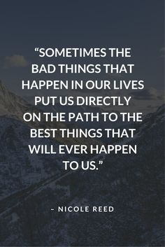 """""""Sometimes bad things happen in our lives that put us directly on the path to the best things that will ever happen to us."""" - Nicole Reed #PositiveThinking #WordsofWisdom"""