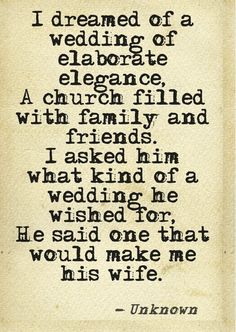 "So true of us... ""I dreamed of a wedding of elaborate elegance. A church filled with family and friends. I asked him what kind of wedding he wished for, He said One that would make me his wife."" -Unknown"