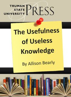 """""""The Usefulness of Useless Knowledge"""" by Allison Bearly."""