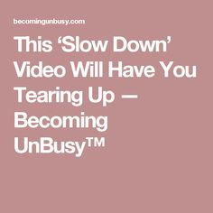 This 'Slow Down' Video Will Have You Tearing Up — Becoming UnBusy™