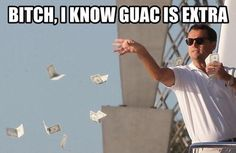 The guacamole is extra...