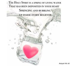THE HOLY SPIRIT IS A SPRING OF LIVING WATER THAT HAS BEEN DEPOSITED IN YOUR HEART SPRINGING AND BUBBLING UP INSIDE EVERY BELIEVER.