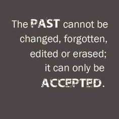 The past cannot be changed, forgotten, edited or erased; it can only be accepted