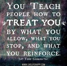 You teach people how to treat you by what you allow, what you stop, and what you reinforce. -Tony Gaskins | Flickr - Photo Sharing!