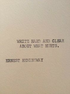 """""""Write hard and clear about what hurts."""" Ernest Hemingway"""