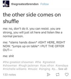 If this ain't me! I literally did this! I was just sittin in my room doing homework and listening to the Greatest Showman soundtrack, as you do, when The Other Side came on! I literally stood up and started singing and dancing around my room. Omg this song literally came on as I was typing this! Yesssss!!!