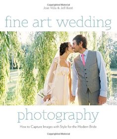 Fine Art Wedding Photography: How to Capture Images with Style for the Modern Bride: Jose Villa
