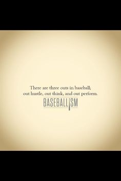 Baseballism ~ There are three outs in baseball...out hustle, out think, and out perform.