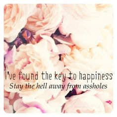 "The key to happiness. Stay the hell away from assholes. Whether it's someone who ""loves"" you but physically and/or emotionally beats you, a shitty boss, a bad friend. Take yourself out of the negative environment and focus on your happiness! -- check us out on instagram @rebelsoul_collective"