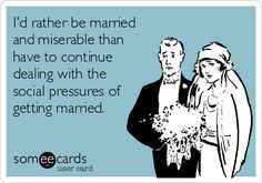I'd rather be married and miserable than have to continue dealing with the social pressures of getting married.