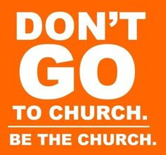 BE THE CHURCH...some people are so busy GOING to church....that there's NO TIME to BE the church...not being critical just stating a fact....I'm a Pastors wife.