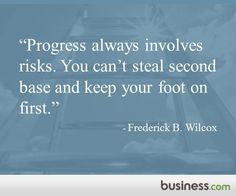"""Progress always involves risks. You can't steal second base and keep your foot on first."" - Frederick B. Wilcox"