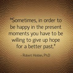 One of my all time favorite quotes!! Sometimes, in order to be happy in the present moments you have to be willing to give up hope for a better past.- Robert Holden, Ph.D