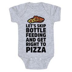 Let's Skip Bottle Feeding and Get Right to Pizza - What baby wants to be bottle fed when pizza exists? If you're a pizza loving parent and you're looking for some humorous apparel to add to their wardrobe this funny baby shirt is perfect for them!