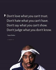 Don't love what you can't trust. Don't hate what you can't have. Don't say what you can't show. Don't judge what you don't know.-Tupac Shakur via QuotesPorn on June 14 2019 at Tupac Love Quotes, Trust Me Quotes, Thug Quotes, Gangster Quotes, Xxxtentacion Quotes, Rapper Quotes, Fact Quotes, Real Quotes, Mood Quotes