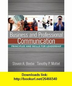Business and Professional Communication Principles and Skills for Leadership (9780205649952) Steven A. Beebe, Timothy P. Mottet , ISBN-10: 0205649955  , ISBN-13: 978-0205649952 ,  , tutorials , pdf , ebook , torrent , downloads , rapidshare , filesonic , hotfile , megaupload , fileserve