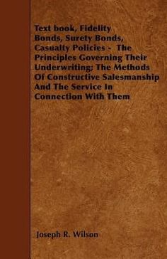 Text Book, Fidelity Bonds, Surety Bonds, Casualty Policies - The Principles Governing Their Underwriting; The Methods of Constructive Salesmanship and