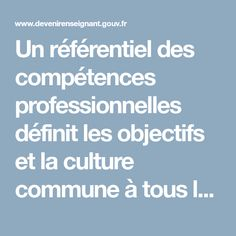 Un référentiel des compétences professionnelles définit les objectifs et la culture commune à tous les professionnels du professorat et de l'éducation. Ces compétences s'acquièrent et s'approfondissent au cours d'un processus continu débutant en formation initiale et se poursuivant tout au long de la carrière par l'expérience professionnelle accumulée et par l'apport de la formation continue. Formation Continue, La Formation, Culture, Everything, Vocational Skills