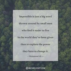 """Impossible is just a big word thrown around by small men who find it easier to live in the world they've been given than to explore the power they have to change it."" —Muhammad Ali http://michaelhyatt.com/shareable-images"