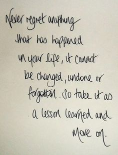 Never regret anything that has happened in your life, it cannot be changed, undone, or forgotten. So take it as a lesson learned and move on.   #quote