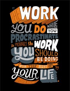 """The work you do while you procrastinate is probably the work you should be doing for the rest of your life."" — Jessica Hische"