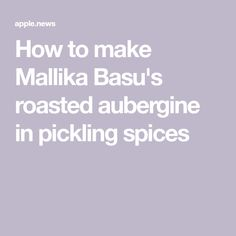 How to make Mallika Basu's roasted aubergine in pickling spices
