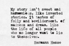 My story isn't sweet and harmonious, like invented stories. It tastes of folly and bewilderment, of madness and dream, like the life of all people who no longer want to lie to themselves.