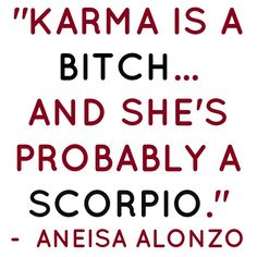 Karma is a bitch... and she's probably a Scorpio