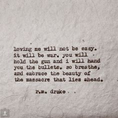 loving me will not be easy.  it will be war.  you will hold the gun and i will hand you the bullets. so breathe, and embrace the beauty of the massacre that lies ahead. - r.m. drake
