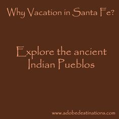 For an authentic, cultural immersion, explore the ancient Indian Pueblos, where traditions from the past still exist today.  http://santafe.org/Newsletters/Visit_Indian_Pueblos_near_Santa_Fe/index.html