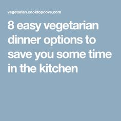 8 easy vegetarian dinner options to save you some time in the kitchen