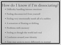 Disassociation | I once was walking and couldn't feel the floor or my legs, kept running into things. I'm usually in a total fog and seem like an airhead in La La Land. Or I'm on autopilot and hear everything but can't respond worth a damn.