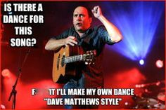 """Is there a dance for this song?  F* it I'll make my own dance """"Dave Matthews Style."""""""
