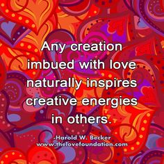 Any creation imbued with love naturally inspires creative energies in others. Harold W. Becker #UnconditionalLove unconditional love joy peace harmony creativity freedom peace