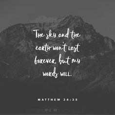 """""""Heaven and earth shall pass away, but my words shall not pass away."""" Matthew 24:35 KJV http://bible.com/1/mat.24.35.kjv"""