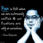 Pain is felt when we are extremely selfish and our fixations are only ourselves.