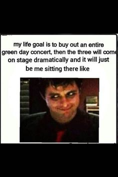 If its only me at the concert, that would be like my best ay ever. Then I can play the drums with Tre and sing Basket Case with Billie and rock that bassline on the Welcome To Paradise intremental break with Mike.
