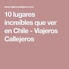 10 lugares increíbles que ver en Chile - Viajeros Callejeros