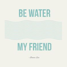 be water my friend. bruce lee. by emily artz french.