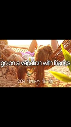 Bucket list: go on a vacation with friends.