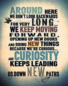 Around Here, We Don't Look Backwards For Very Long ... We Keep Moving Forward, Opening Up New Doors And Doing New Things Because We're Curious, And Curiosity Keeps Leading Us Down New Paths
