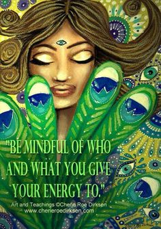 Be mindful of who and what you give your energy to.